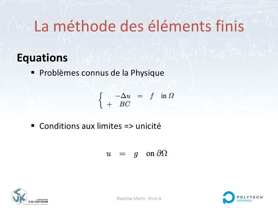 Baptiste Morin - Ricm 4 La méthode des éléments finis Equations  Problèmes connus de la Physique  Conditions aux limites => unicité