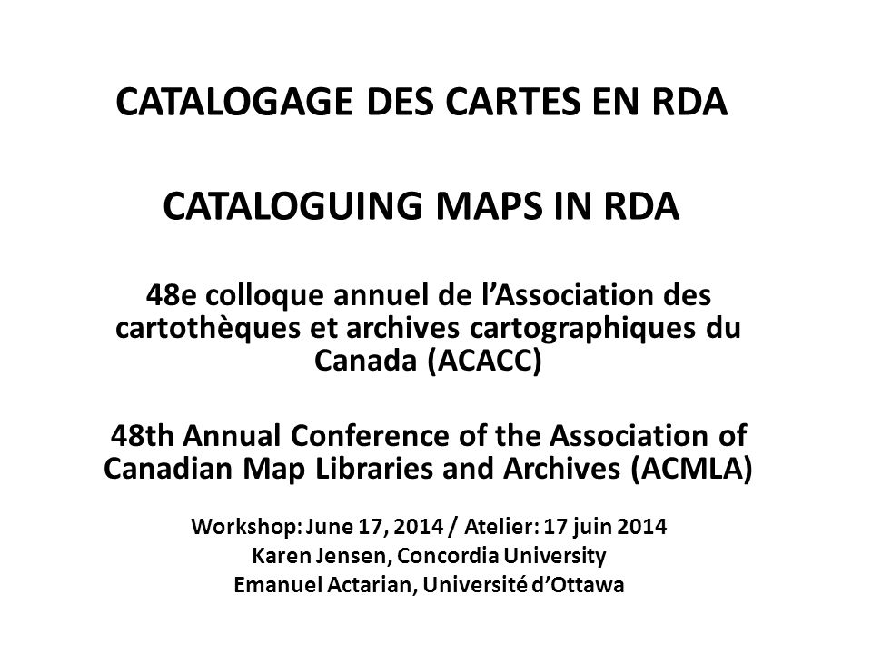 CATALOGAGE DES CARTES EN RDA CATALOGUING MAPS IN RDA 48e colloque annuel de l'Association des cartothèques et archives cartographiques du Canada (ACACC) 48th Annual Conference of the Association of Canadian Map Libraries and Archives (ACMLA) Workshop: June 17, 2014 / Atelier: 17 juin 2014 Karen Jensen, Concordia University Emanuel Actarian, Université d'Ottawa