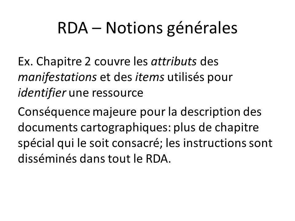 RDA – Notions générales Ex. Chapitre 2 couvre les attributs des manifestations et des items utilisés pour identifier une ressource Conséquence majeure