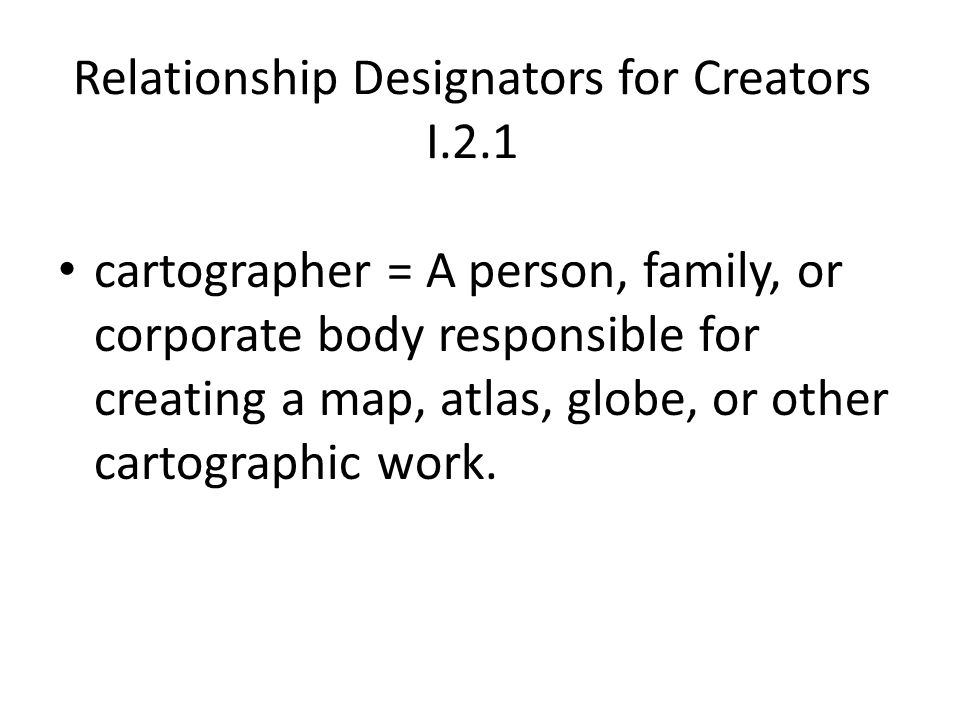 Relationship Designators for Creators I.2.1 cartographer = A person, family, or corporate body responsible for creating a map, atlas, globe, or other cartographic work.