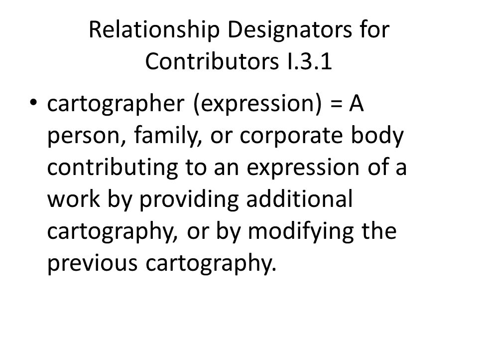 Relationship Designators for Contributors I.3.1 cartographer (expression) = A person, family, or corporate body contributing to an expression of a work by providing additional cartography, or by modifying the previous cartography.