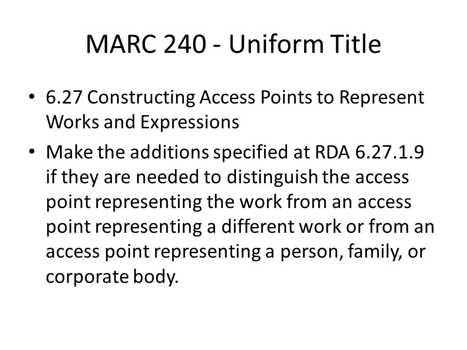 MARC 240 - Uniform Title 6.27 Constructing Access Points to Represent Works and Expressions Make the additions specified at RDA 6.27.1.9 if they are needed to distinguish the access point representing the work from an access point representing a different work or from an access point representing a person, family, or corporate body.