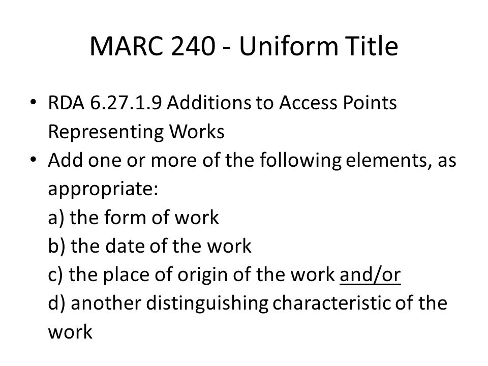 MARC 240 - Uniform Title RDA 6.27.1.9 Additions to Access Points Representing Works Add one or more of the following elements, as appropriate: a) the