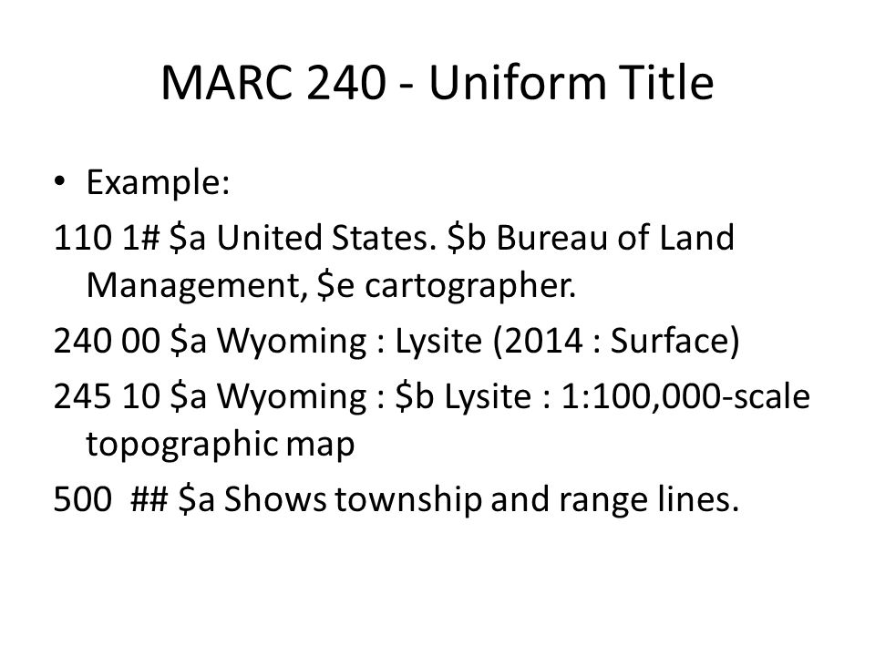 MARC 240 - Uniform Title Example: 110 1# $a United States. $b Bureau of Land Management, $e cartographer. 240 00 $a Wyoming : Lysite (2014 : Surface)