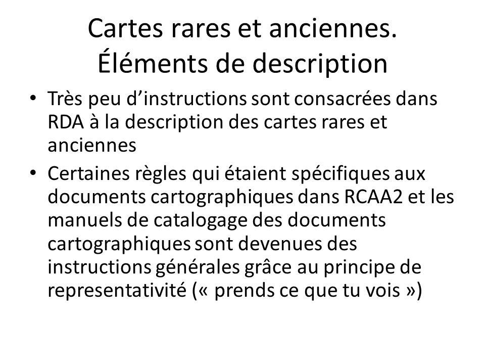 Cartes rares et anciennes. Éléments de description Très peu d'instructions sont consacrées dans RDA à la description des cartes rares et anciennes Cer