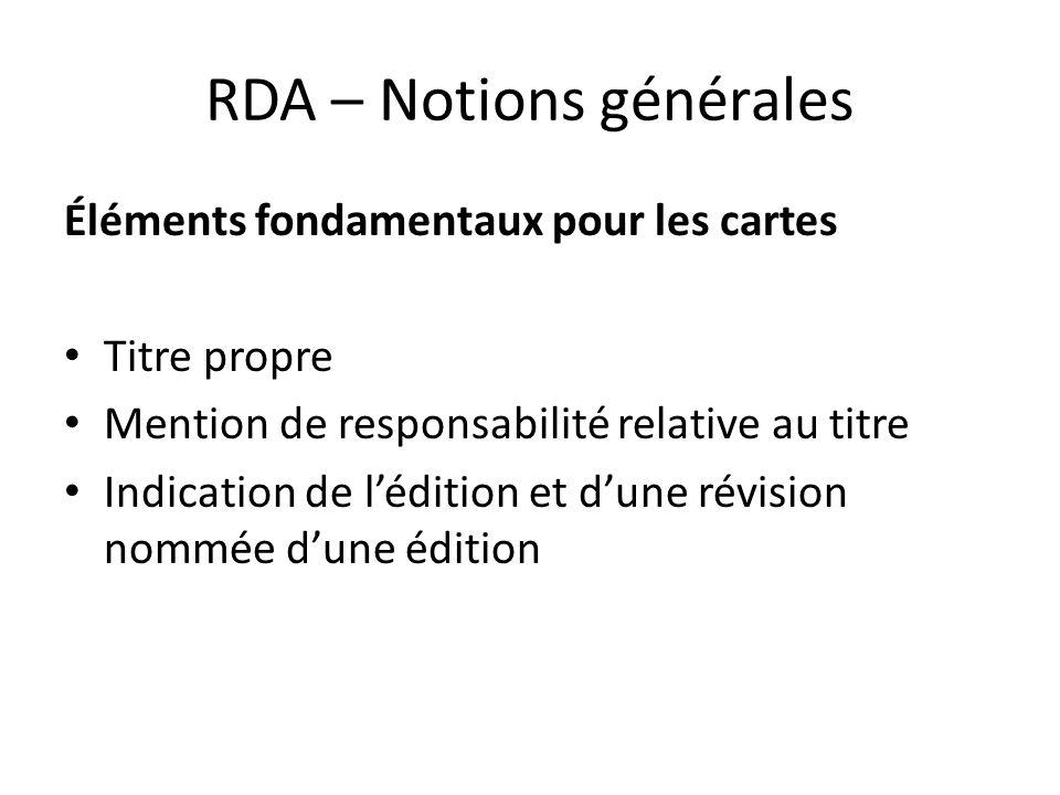 RDA – Notions générales Éléments fondamentaux pour les cartes Titre propre Mention de responsabilité relative au titre Indication de l'édition et d'un