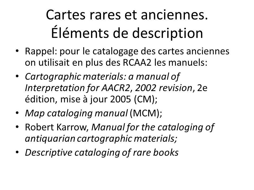 Cartes rares et anciennes. Éléments de description Rappel: pour le catalogage des cartes anciennes on utilisait en plus des RCAA2 les manuels: Cartogr