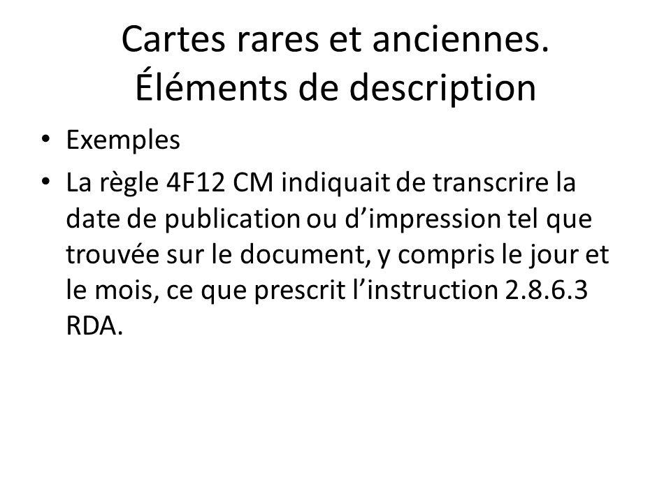Cartes rares et anciennes. Éléments de description Exemples La règle 4F12 CM indiquait de transcrire la date de publication ou d'impression tel que tr
