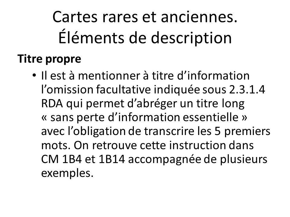 Cartes rares et anciennes. Éléments de description Titre propre Il est à mentionner à titre d'information l'omission facultative indiquée sous 2.3.1.4