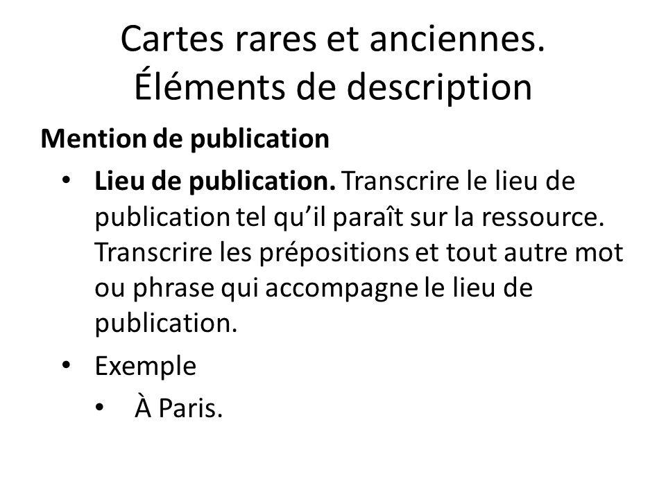 Cartes rares et anciennes. Éléments de description Mention de publication Lieu de publication.