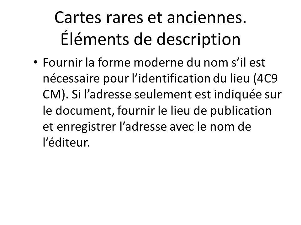 Cartes rares et anciennes. Éléments de description Fournir la forme moderne du nom s'il est nécessaire pour l'identification du lieu (4C9 CM). Si l'ad