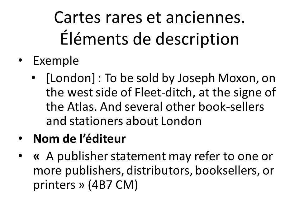 Cartes rares et anciennes. Éléments de description Exemple [London] : To be sold by Joseph Moxon, on the west side of Fleet-ditch, at the signe of the