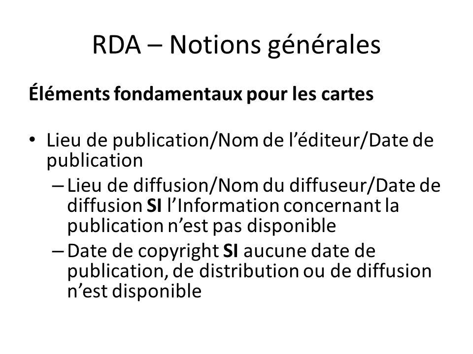 RDA – Notions générales Éléments fondamentaux pour les cartes Lieu de publication/Nom de l'éditeur/Date de publication – Lieu de diffusion/Nom du diff