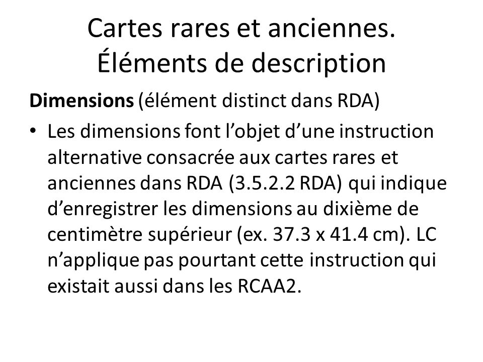 Cartes rares et anciennes. Éléments de description Dimensions (élément distinct dans RDA) Les dimensions font l'objet d'une instruction alternative co
