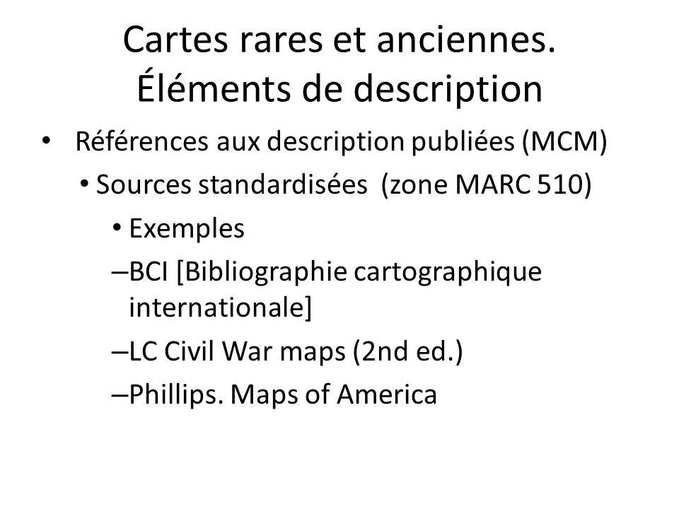 Cartes rares et anciennes. Éléments de description Références aux description publiées (MCM) Sources standardisées (zone MARC 510) Exemples – BCI [Bib