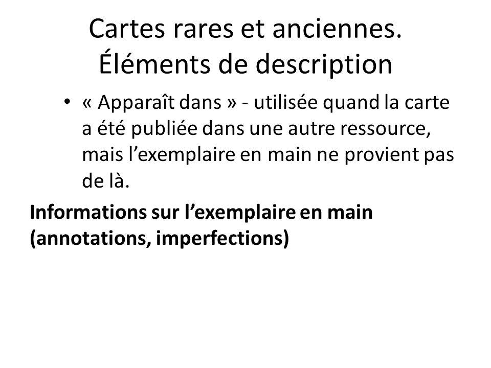 Cartes rares et anciennes. Éléments de description « Apparaît dans » - utilisée quand la carte a été publiée dans une autre ressource, mais l'exemplai