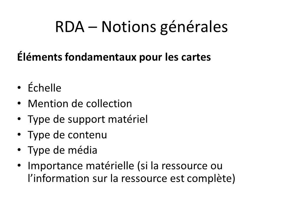 RDA – Notions générales Éléments fondamentaux pour les cartes Échelle Mention de collection Type de support matériel Type de contenu Type de média Imp