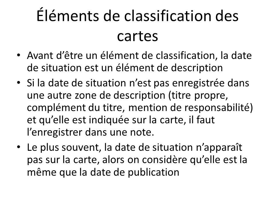 Éléments de classification des cartes Avant d'être un élément de classification, la date de situation est un élément de description Si la date de situation n'est pas enregistrée dans une autre zone de description (titre propre, complément du titre, mention de responsabilité) et qu'elle est indiquée sur la carte, il faut l'enregistrer dans une note.