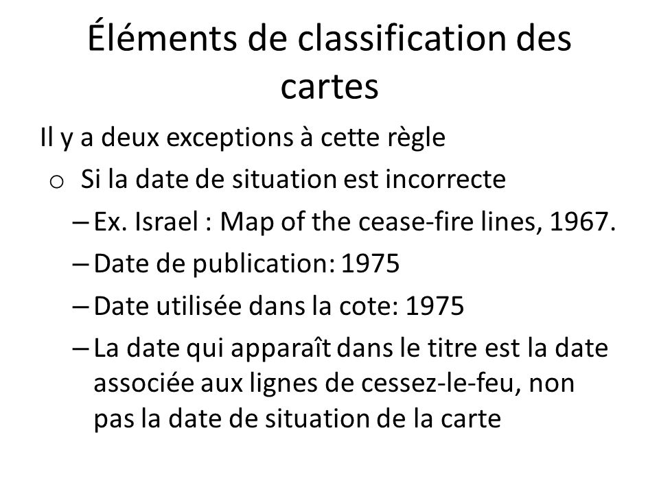 Éléments de classification des cartes Il y a deux exceptions à cette règle o Si la date de situation est incorrecte – Ex. Israel : Map of the cease-fi