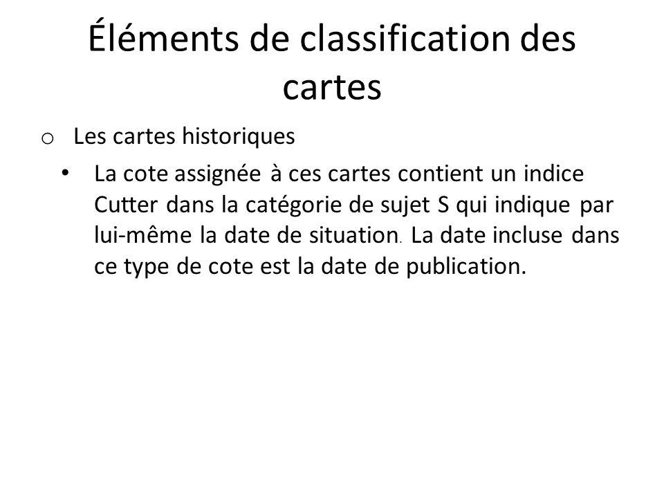 Éléments de classification des cartes o Les cartes historiques La cote assignée à ces cartes contient un indice Cutter dans la catégorie de sujet S qui indique par lui-même la date de situation.