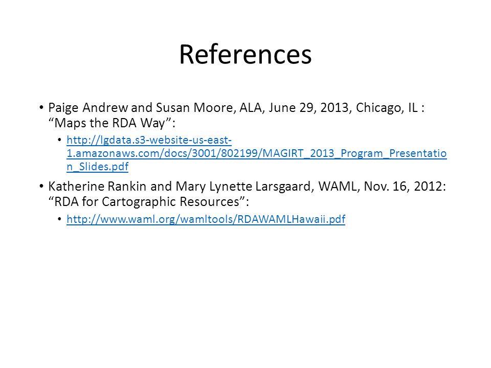 References Paige Andrew and Susan Moore, ALA, June 29, 2013, Chicago, IL : Maps the RDA Way : http://lgdata.s3-website-us-east- 1.amazonaws.com/docs/3001/802199/MAGIRT_2013_Program_Presentatio n_Slides.pdf http://lgdata.s3-website-us-east- 1.amazonaws.com/docs/3001/802199/MAGIRT_2013_Program_Presentatio n_Slides.pdf Katherine Rankin and Mary Lynette Larsgaard, WAML, Nov.