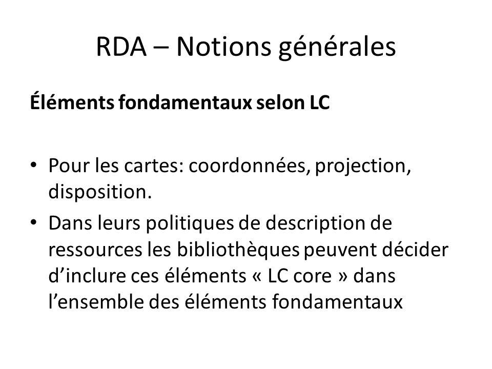 RDA – Notions générales Éléments fondamentaux selon LC Pour les cartes: coordonnées, projection, disposition. Dans leurs politiques de description de