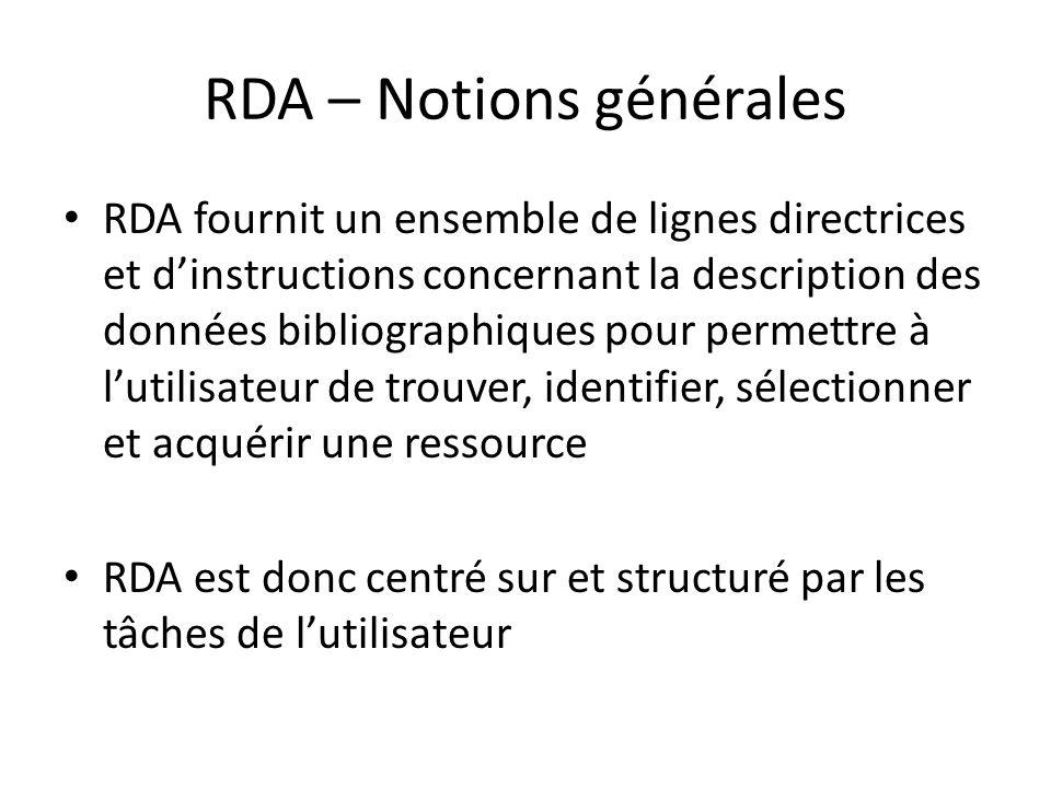 RDA – Notions générales RDA fournit un ensemble de lignes directrices et d'instructions concernant la description des données bibliographiques pour permettre à l'utilisateur de trouver, identifier, sélectionner et acquérir une ressource RDA est donc centré sur et structuré par les tâches de l'utilisateur