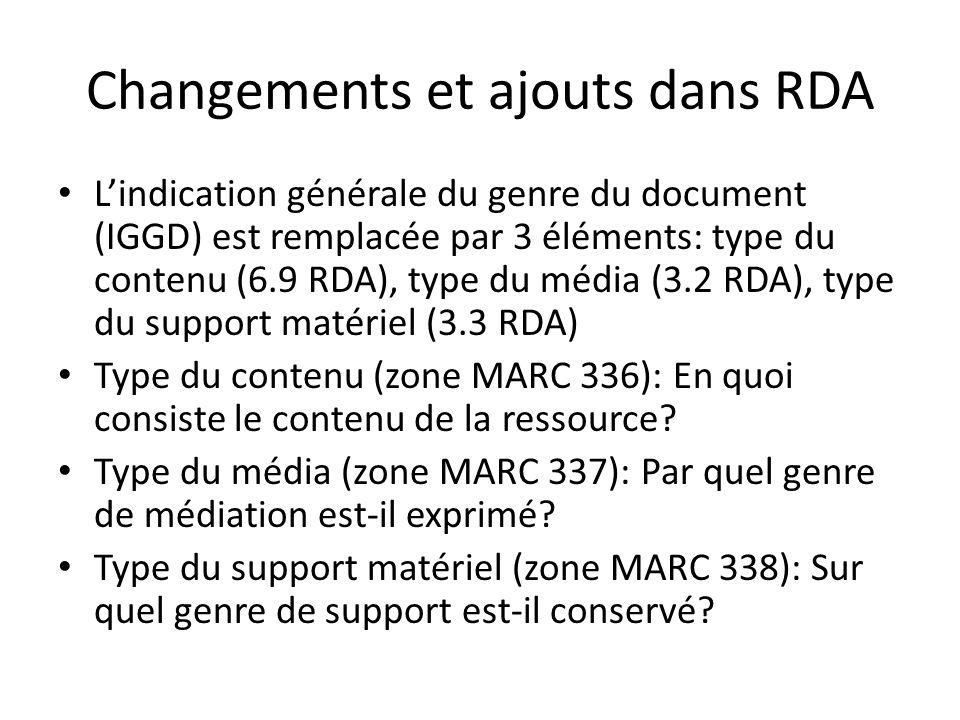 Changements et ajouts dans RDA L'indication générale du genre du document (IGGD) est remplacée par 3 éléments: type du contenu (6.9 RDA), type du médi