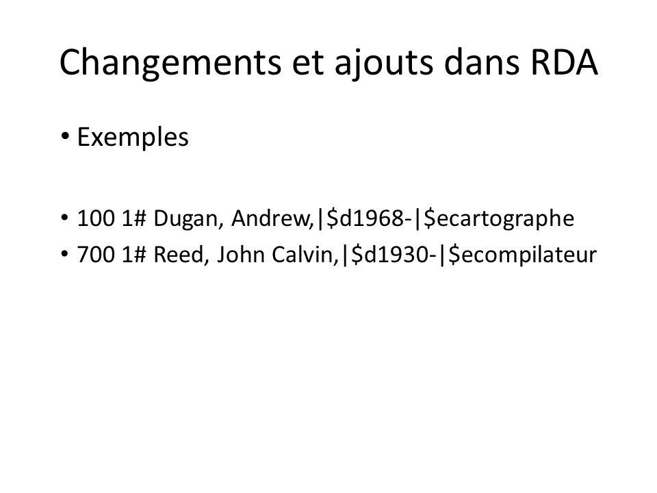 Changements et ajouts dans RDA Exemples 100 1# Dugan, Andrew,|$d1968-|$ecartographe 700 1# Reed, John Calvin,|$d1930-|$ecompilateur