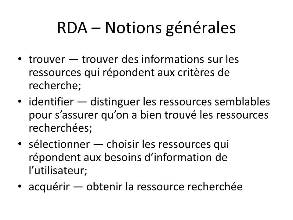 RDA – Notions générales trouver — trouver des informations sur les ressources qui répondent aux critères de recherche; identifier — distinguer les ressources semblables pour s'assurer qu'on a bien trouvé les ressources recherchées; sélectionner — choisir les ressources qui répondent aux besoins d'information de l'utilisateur; acquérir — obtenir la ressource recherchée