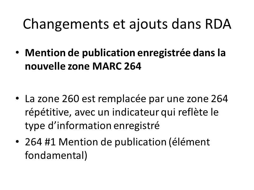 Changements et ajouts dans RDA Mention de publication enregistrée dans la nouvelle zone MARC 264 La zone 260 est remplacée par une zone 264 répétitive, avec un indicateur qui reflète le type d'information enregistré 264 #1 Mention de publication (élément fondamental)