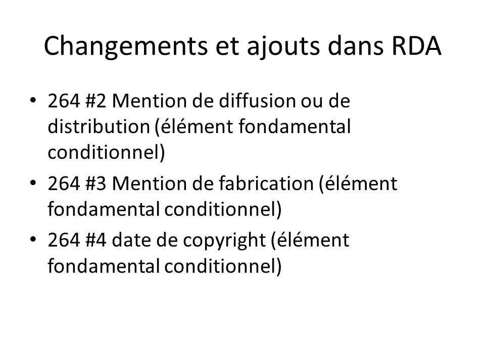 Changements et ajouts dans RDA 264 #2 Mention de diffusion ou de distribution (élément fondamental conditionnel) 264 #3 Mention de fabrication (élément fondamental conditionnel) 264 #4 date de copyright (élément fondamental conditionnel)