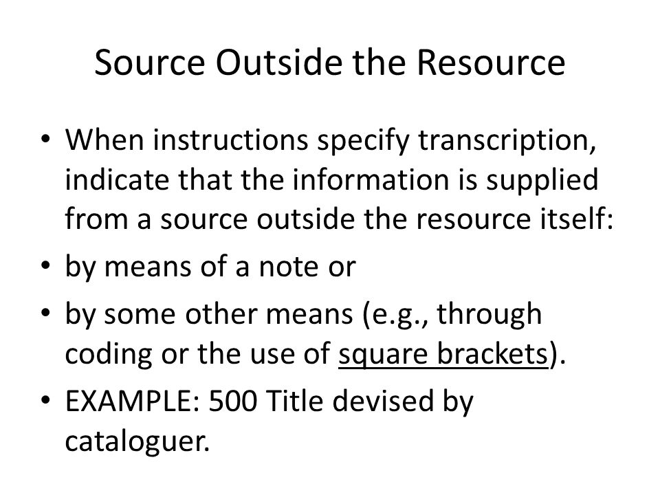 Source Outside the Resource When instructions specify transcription, indicate that the information is supplied from a source outside the resource itself: by means of a note or by some other means (e.g., through coding or the use of square brackets).