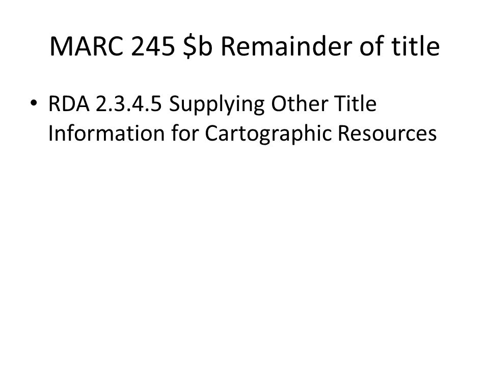 MARC 245 $b Remainder of title RDA 2.3.4.5 Supplying Other Title Information for Cartographic Resources