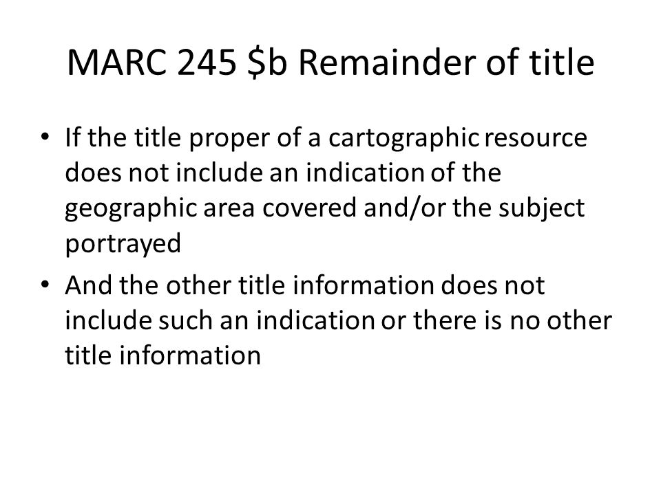 MARC 245 $b Remainder of title If the title proper of a cartographic resource does not include an indication of the geographic area covered and/or the subject portrayed And the other title information does not include such an indication or there is no other title information