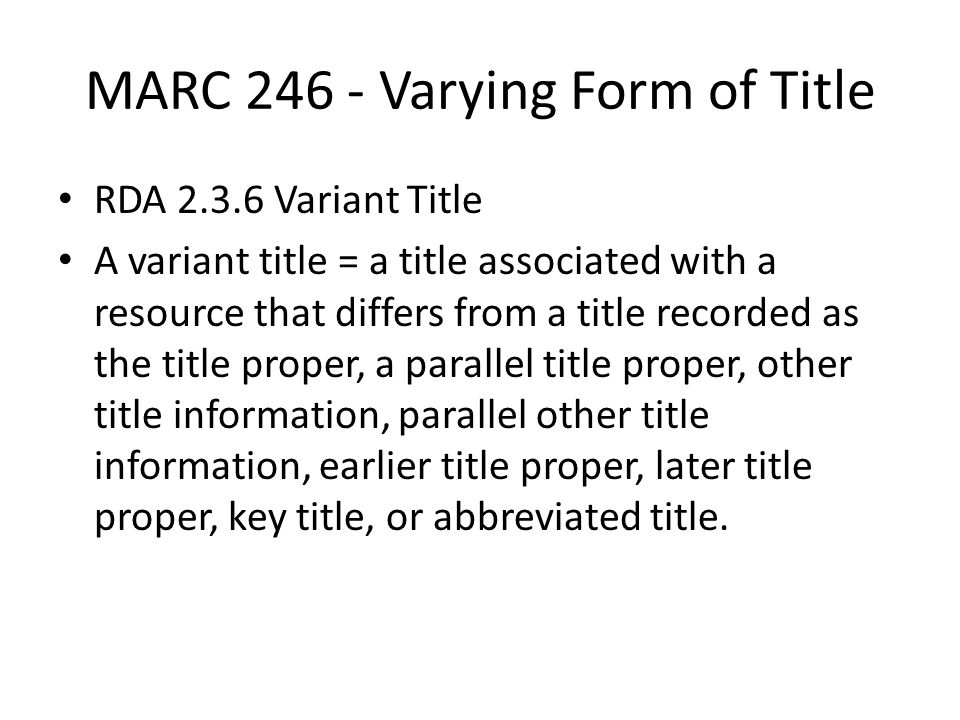 MARC 246 - Varying Form of Title RDA 2.3.6 Variant Title A variant title = a title associated with a resource that differs from a title recorded as the title proper, a parallel title proper, other title information, parallel other title information, earlier title proper, later title proper, key title, or abbreviated title.