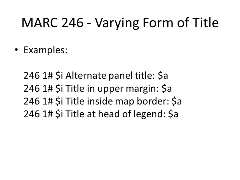 MARC 246 - Varying Form of Title Examples: 246 1# $i Alternate panel title: $a 246 1# $i Title in upper margin: $a 246 1# $i Title inside map border:
