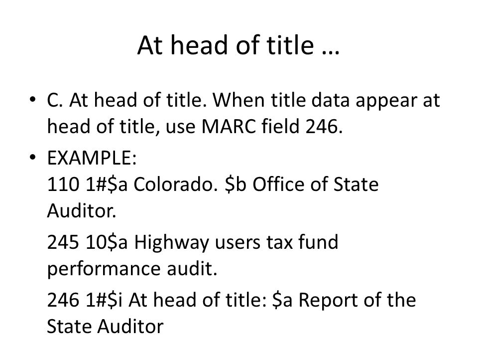 At head of title … C. At head of title. When title data appear at head of title, use MARC field 246. EXAMPLE: 110 1#$a Colorado. $b Office of State Au