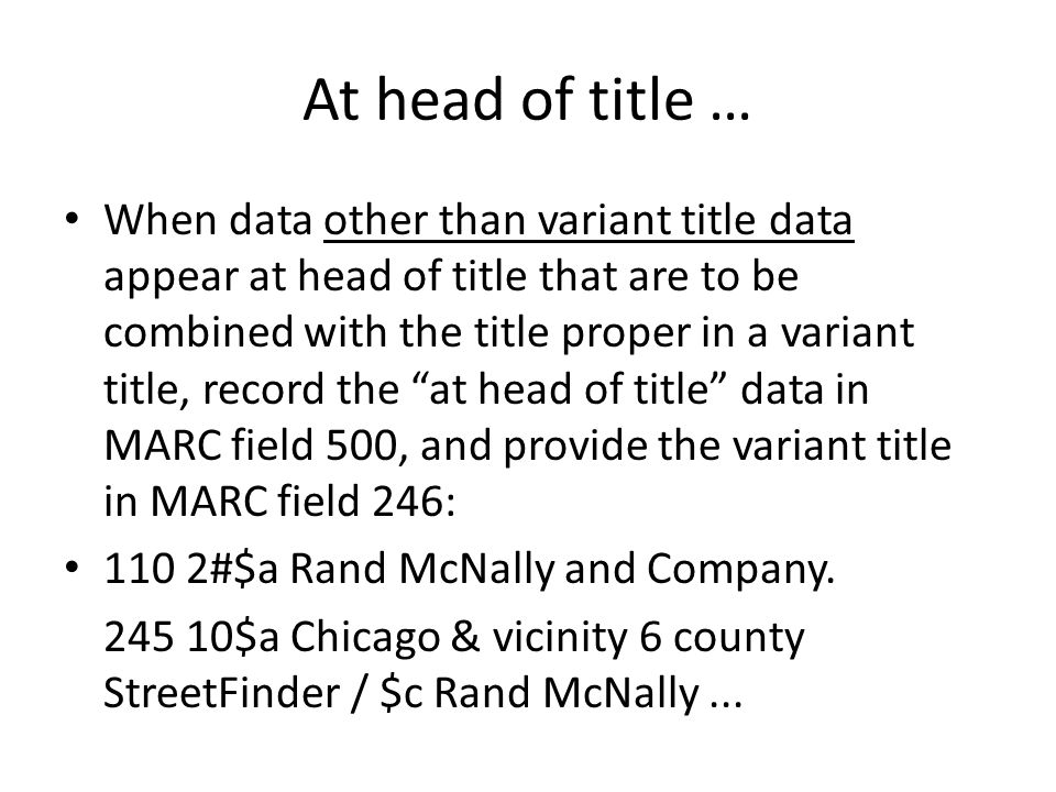At head of title … When data other than variant title data appear at head of title that are to be combined with the title proper in a variant title, record the at head of title data in MARC field 500, and provide the variant title in MARC field 246: 110 2#$a Rand McNally and Company.
