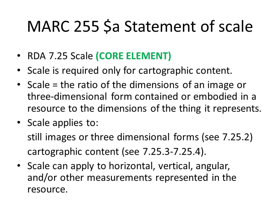 MARC 255 $a Statement of scale RDA 7.25 Scale (CORE ELEMENT) Scale is required only for cartographic content. Scale = the ratio of the dimensions of a