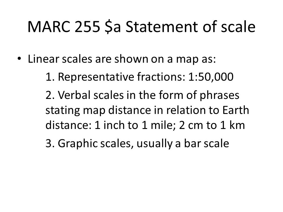 MARC 255 $a Statement of scale Linear scales are shown on a map as: 1. Representative fractions: 1:50,000 2. Verbal scales in the form of phrases stat