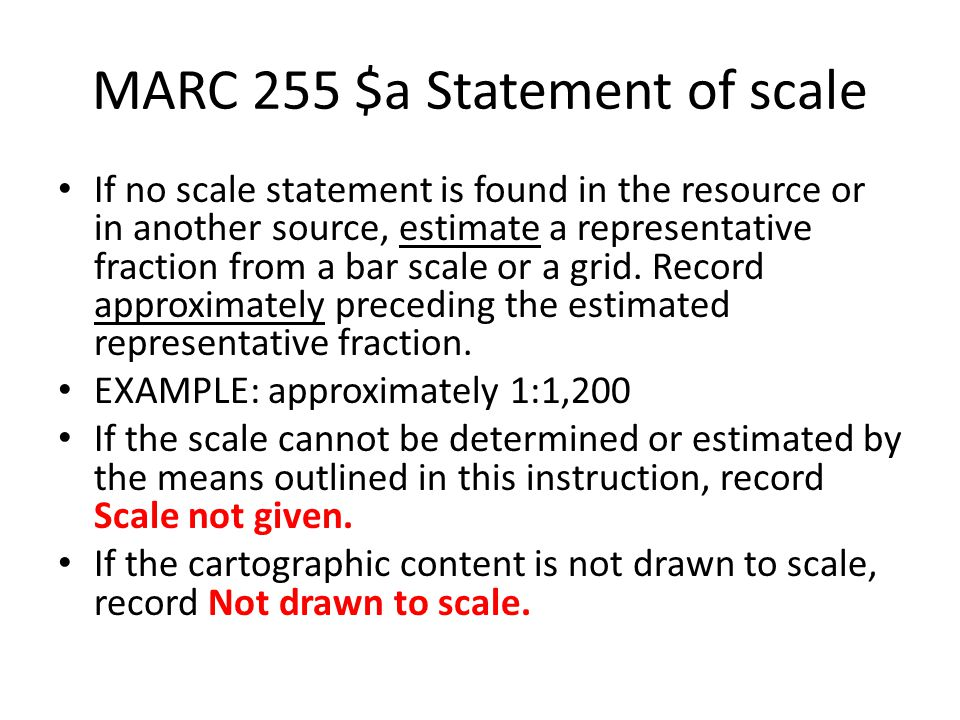 MARC 255 $a Statement of scale If no scale statement is found in the resource or in another source, estimate a representative fraction from a bar scale or a grid.