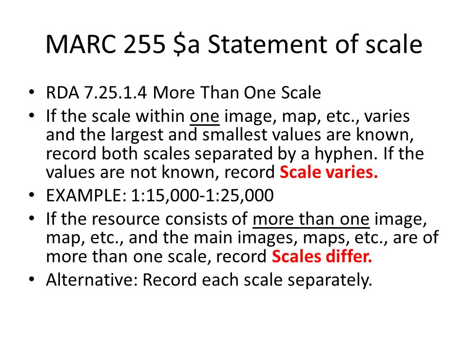 MARC 255 $a Statement of scale RDA 7.25.1.4 More Than One Scale If the scale within one image, map, etc., varies and the largest and smallest values are known, record both scales separated by a hyphen.