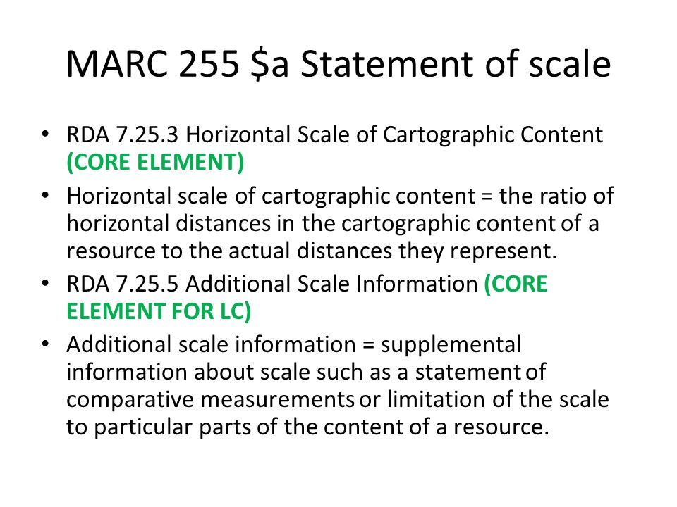 MARC 255 $a Statement of scale RDA 7.25.3 Horizontal Scale of Cartographic Content (CORE ELEMENT) Horizontal scale of cartographic content = the ratio of horizontal distances in the cartographic content of a resource to the actual distances they represent.