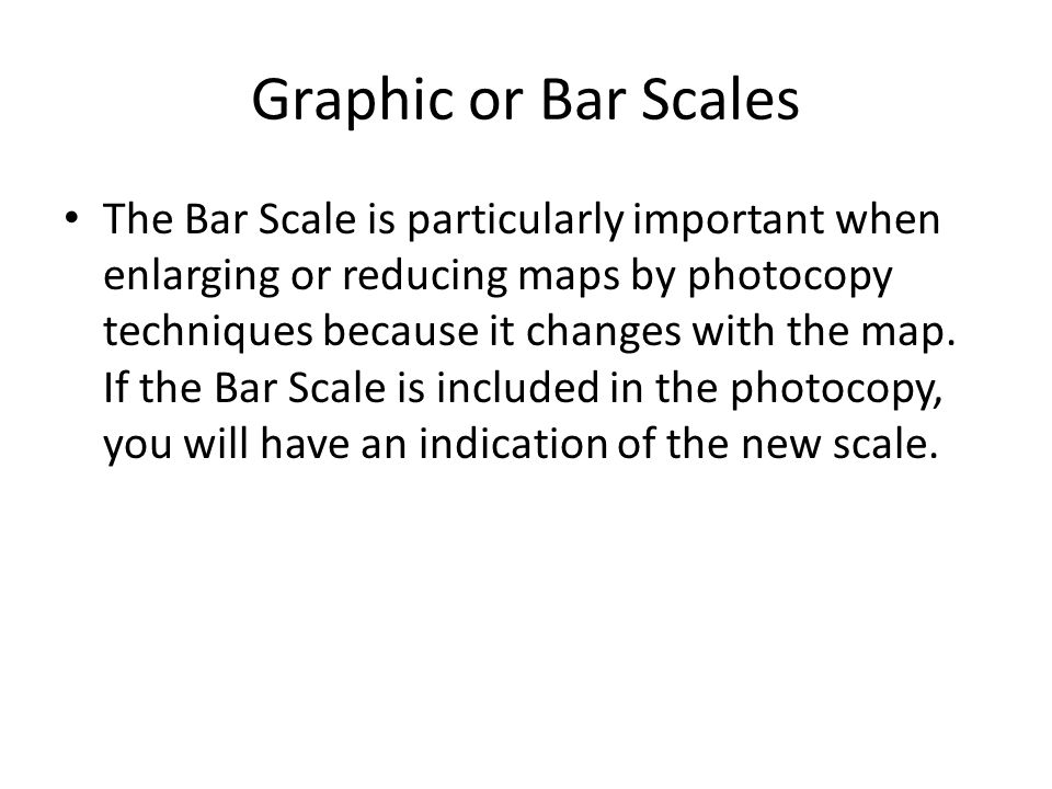 Graphic or Bar Scales The Bar Scale is particularly important when enlarging or reducing maps by photocopy techniques because it changes with the map.
