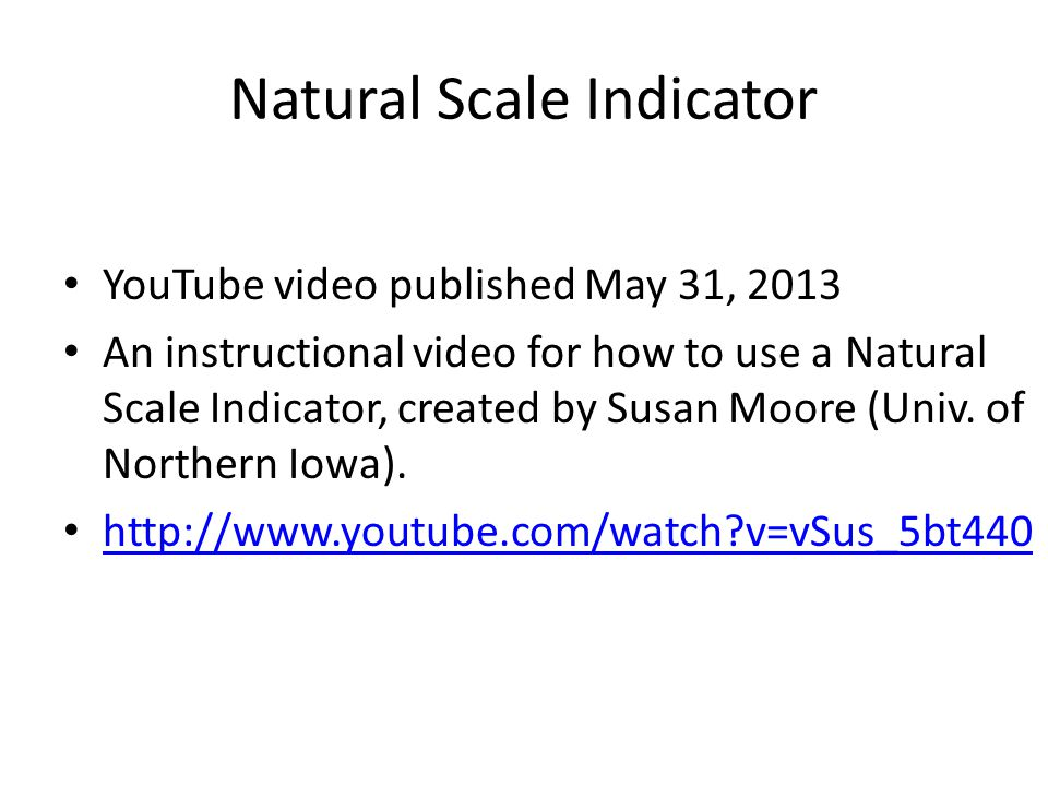 Natural Scale Indicator YouTube video published May 31, 2013 An instructional video for how to use a Natural Scale Indicator, created by Susan Moore (