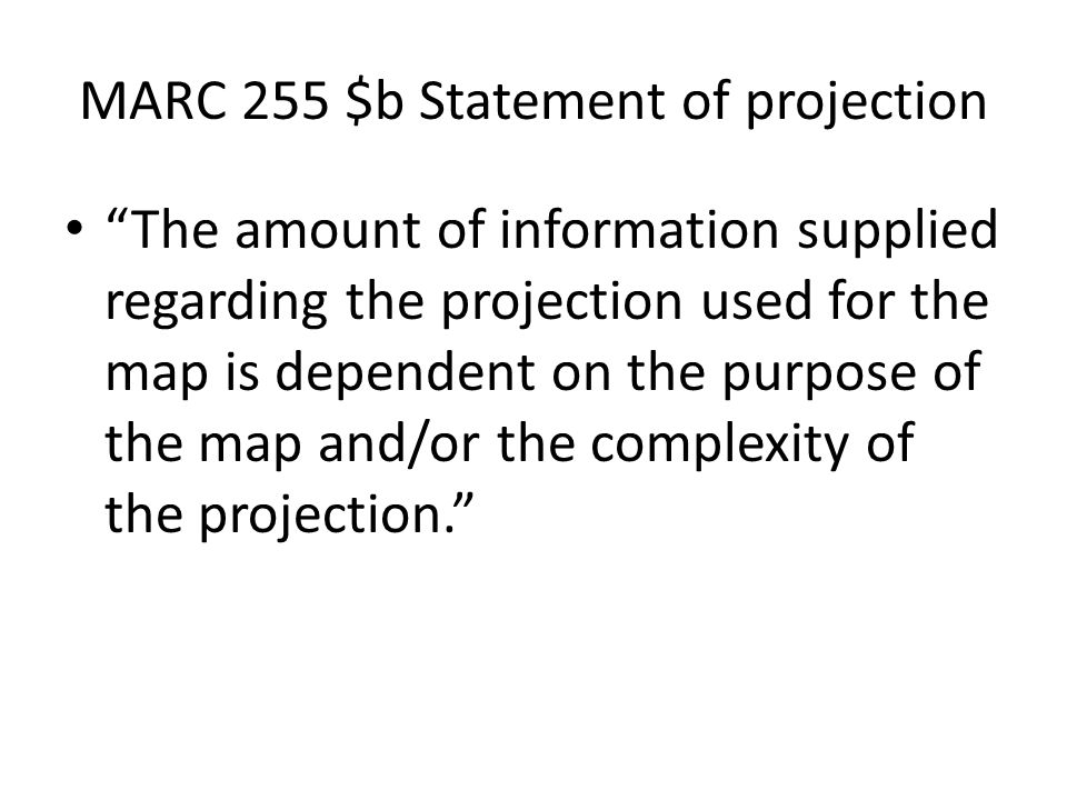 MARC 255 $b Statement of projection The amount of information supplied regarding the projection used for the map is dependent on the purpose of the map and/or the complexity of the projection.