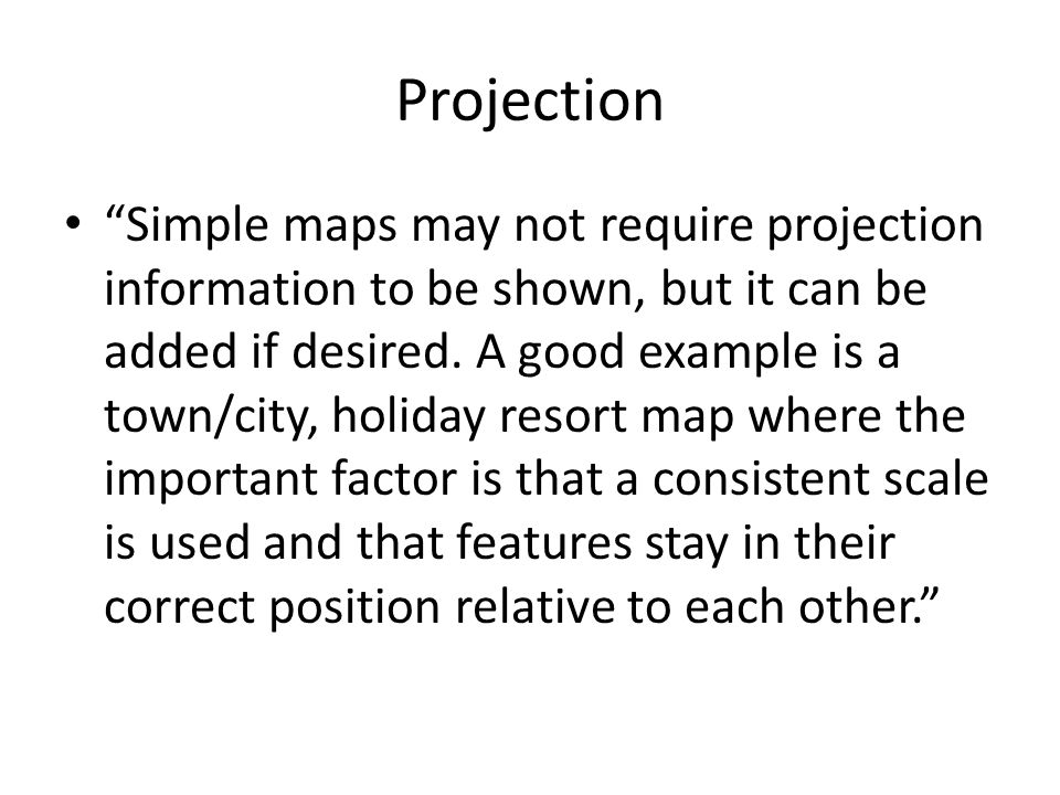 "Projection ""Simple maps may not require projection information to be shown, but it can be added if desired. A good example is a town/city, holiday res"