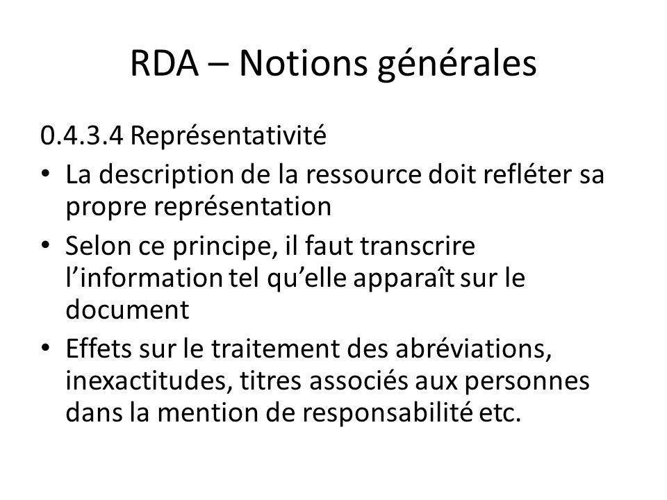 RDA – Notions générales 0.4.3.4 Représentativité La description de la ressource doit refléter sa propre représentation Selon ce principe, il faut transcrire l'information tel qu'elle apparaît sur le document Effets sur le traitement des abréviations, inexactitudes, titres associés aux personnes dans la mention de responsabilité etc.