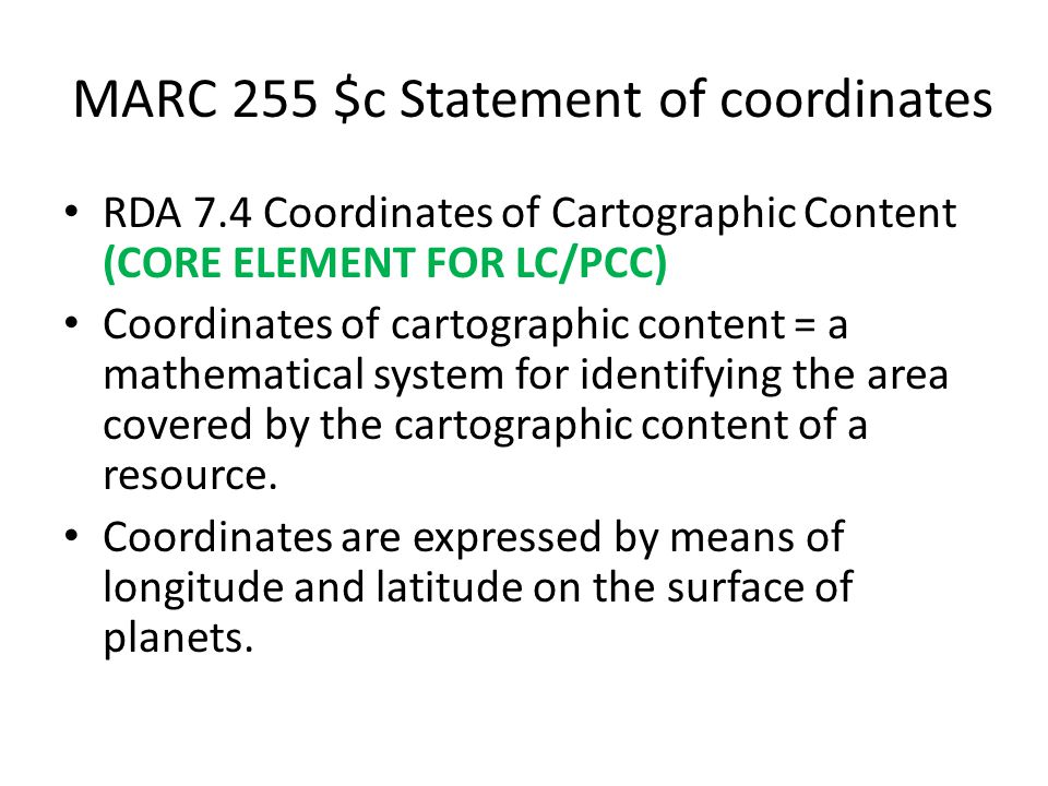 MARC 255 $c Statement of coordinates RDA 7.4 Coordinates of Cartographic Content (CORE ELEMENT FOR LC/PCC) Coordinates of cartographic content = a mathematical system for identifying the area covered by the cartographic content of a resource.